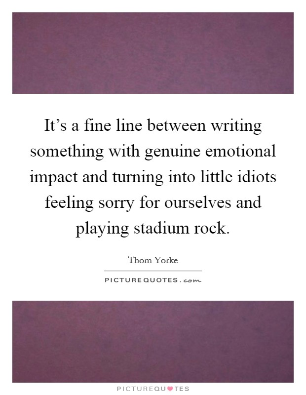 It's a fine line between writing something with genuine emotional impact and turning into little idiots feeling sorry for ourselves and playing stadium rock Picture Quote #1