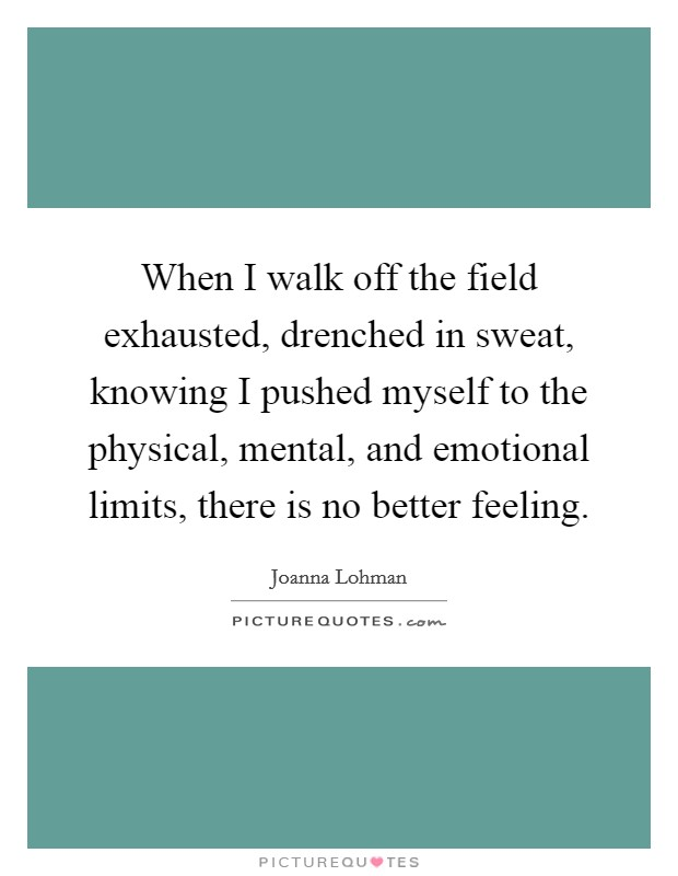 When I walk off the field exhausted, drenched in sweat, knowing I pushed myself to the physical, mental, and emotional limits, there is no better feeling Picture Quote #1