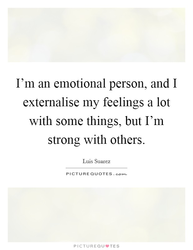I'm an emotional person, and I externalise my feelings a lot with some things, but I'm strong with others Picture Quote #1