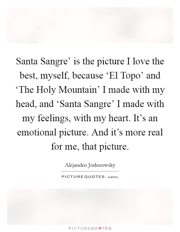 Santa Sangre' is the picture I love the best, myself, because 'El Topo' and 'The Holy Mountain' I made with my head, and 'Santa Sangre' I made with my feelings, with my heart. It's an emotional picture. And it's more real for me, that picture Picture Quote #1
