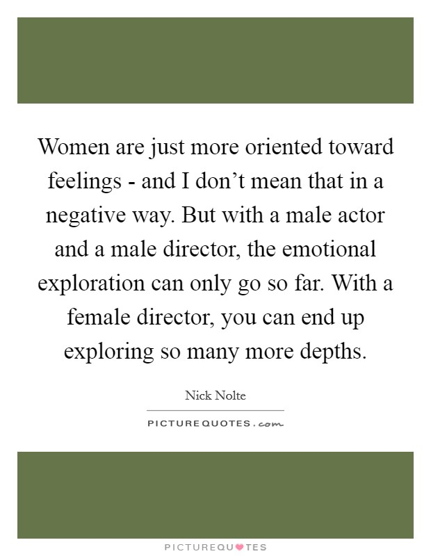 Women are just more oriented toward feelings - and I don't mean that in a negative way. But with a male actor and a male director, the emotional exploration can only go so far. With a female director, you can end up exploring so many more depths Picture Quote #1