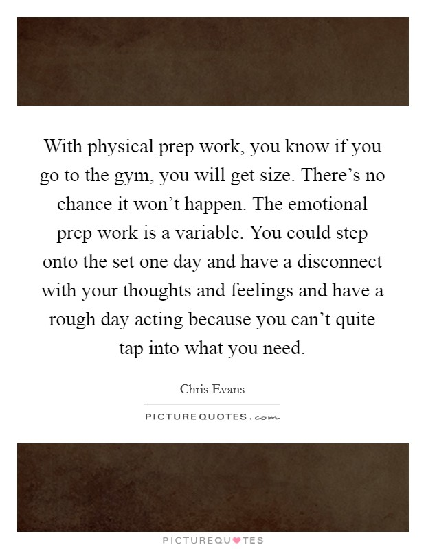 With physical prep work, you know if you go to the gym, you will get size. There's no chance it won't happen. The emotional prep work is a variable. You could step onto the set one day and have a disconnect with your thoughts and feelings and have a rough day acting because you can't quite tap into what you need Picture Quote #1