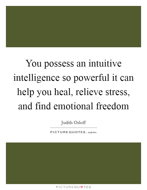 You possess an intuitive intelligence so powerful it can help you heal, relieve stress, and find emotional freedom Picture Quote #1