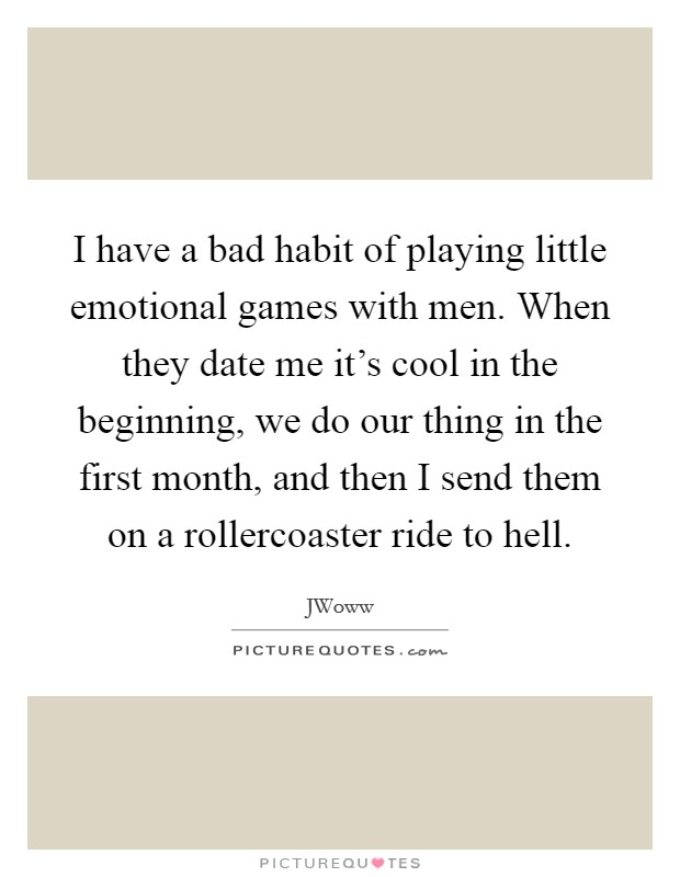 I have a bad habit of playing little emotional games with men. When they date me it's cool in the beginning, we do our thing in the first month, and then I send them on a rollercoaster ride to hell Picture Quote #1