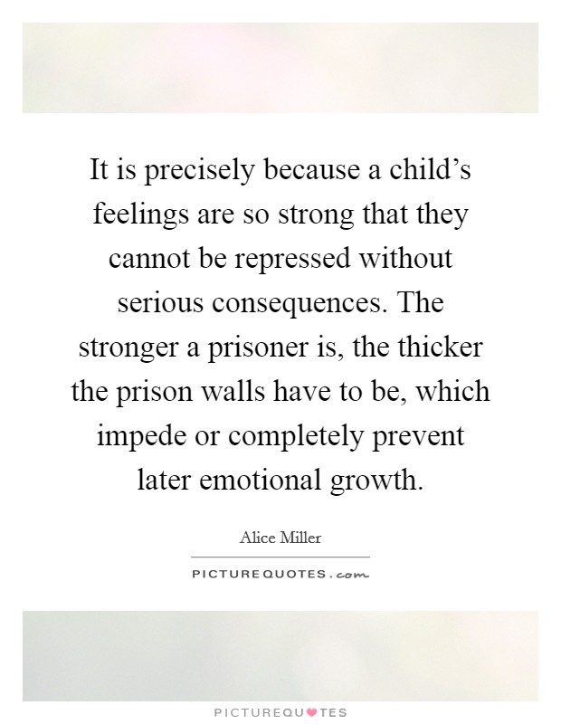 It is precisely because a child's feelings are so strong that they cannot be repressed without serious consequences. The stronger a prisoner is, the thicker the prison walls have to be, which impede or completely prevent later emotional growth Picture Quote #1