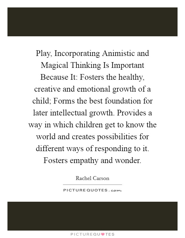 Play, Incorporating Animistic and Magical Thinking Is Important Because It: Fosters the healthy, creative and emotional growth of a child; Forms the best foundation for later intellectual growth. Provides a way in which children get to know the world and creates possibilities for different ways of responding to it. Fosters empathy and wonder Picture Quote #1