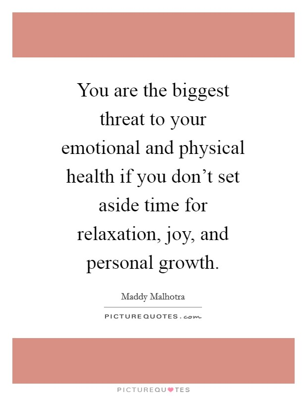 You are the biggest threat to your emotional and physical health if you don't set aside time for relaxation, joy, and personal growth Picture Quote #1