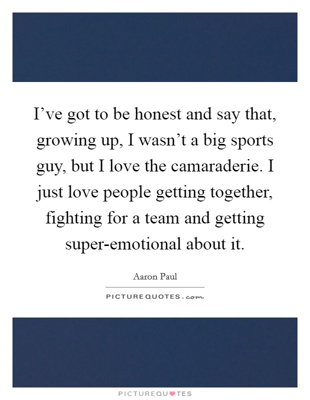 I've got to be honest and say that, growing up, I wasn't a big sports guy, but I love the camaraderie. I just love people getting together, fighting for a team and getting super-emotional about it. Picture Quote #1