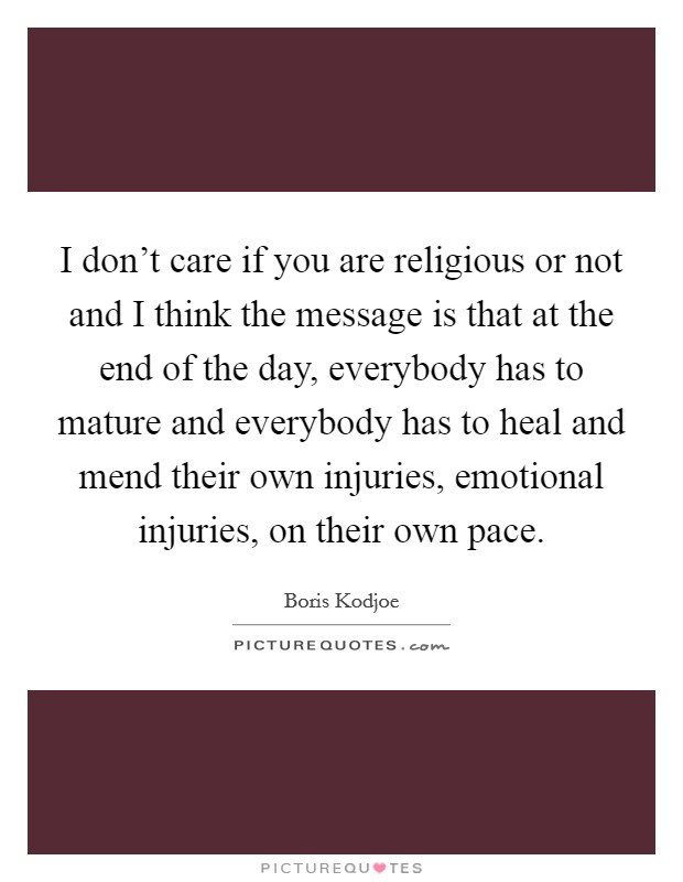 I don't care if you are religious or not and I think the message is that at the end of the day, everybody has to mature and everybody has to heal and mend their own injuries, emotional injuries, on their own pace Picture Quote #1