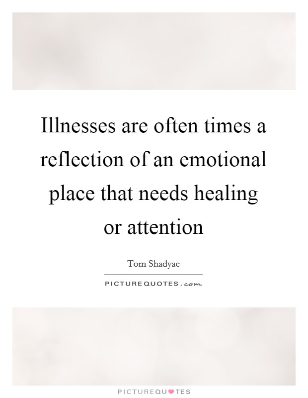 Illnesses are often times a reflection of an emotional place that needs healing or attention Picture Quote #1