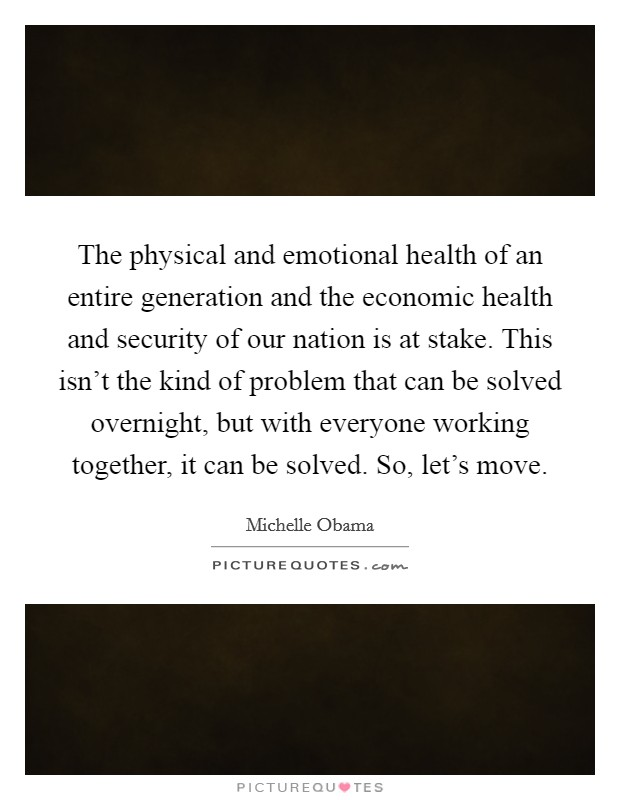 The physical and emotional health of an entire generation and the economic health and security of our nation is at stake. This isn't the kind of problem that can be solved overnight, but with everyone working together, it can be solved. So, let's move Picture Quote #1