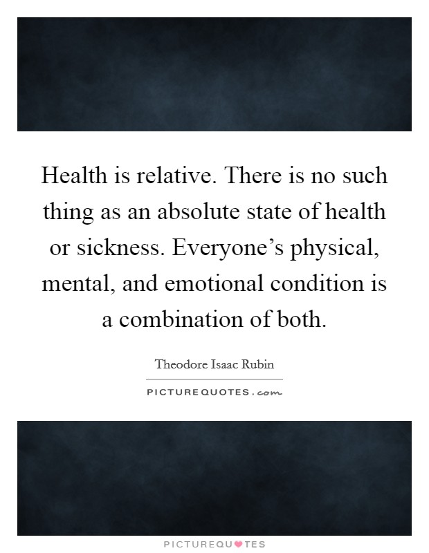 Health is relative. There is no such thing as an absolute state of health or sickness. Everyone's physical, mental, and emotional condition is a combination of both Picture Quote #1