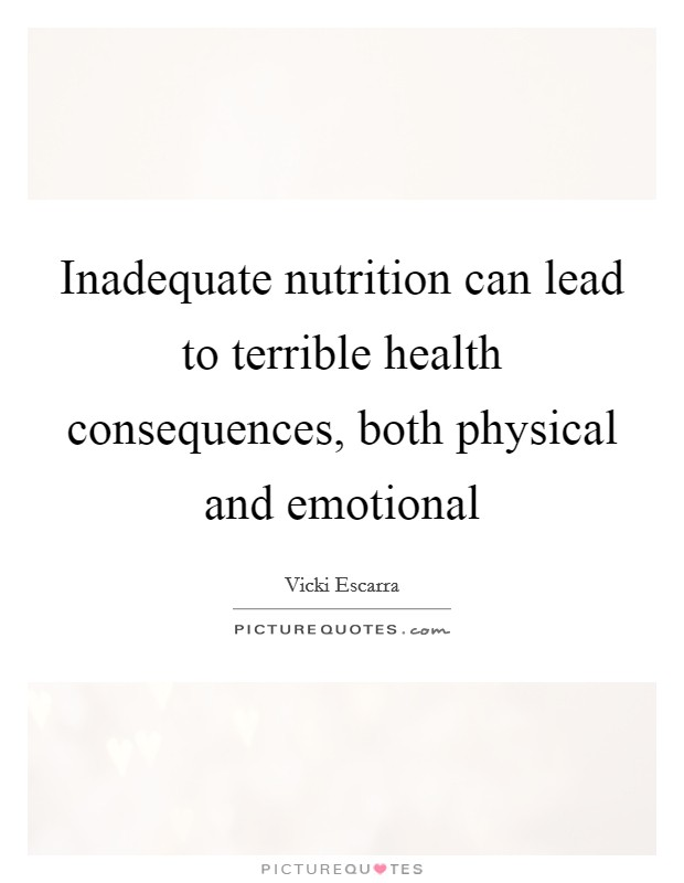 Inadequate nutrition can lead to terrible health consequences, both physical and emotional Picture Quote #1