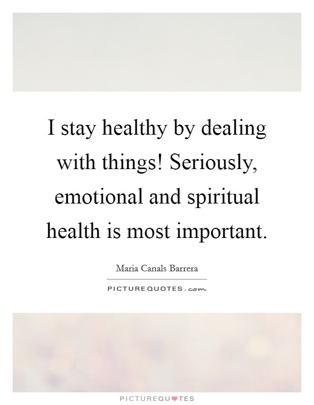 I stay healthy by dealing with things! Seriously, emotional and spiritual health is most important Picture Quote #1