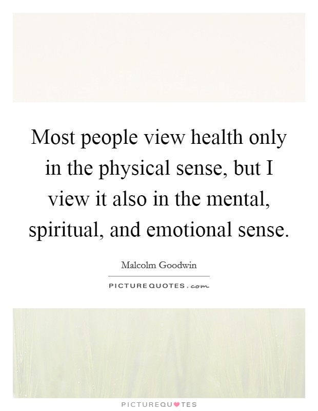 Most people view health only in the physical sense, but I view it also in the mental, spiritual, and emotional sense Picture Quote #1