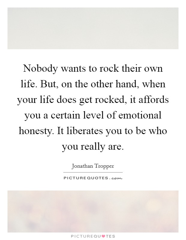 Nobody wants to rock their own life. But, on the other hand, when your life does get rocked, it affords you a certain level of emotional honesty. It liberates you to be who you really are Picture Quote #1