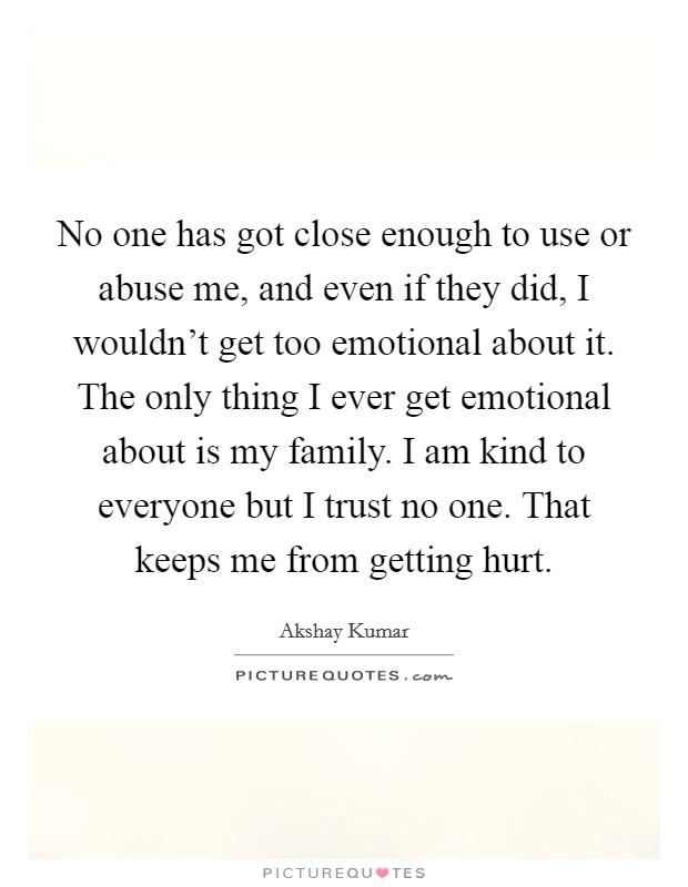 No one has got close enough to use or abuse me, and even if they did, I wouldn't get too emotional about it. The only thing I ever get emotional about is my family. I am kind to everyone but I trust no one. That keeps me from getting hurt Picture Quote #1