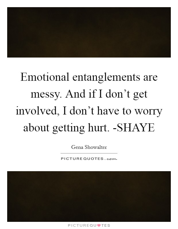 Emotional entanglements are messy. And if I don't get involved, I don't have to worry about getting hurt. -SHAYE Picture Quote #1