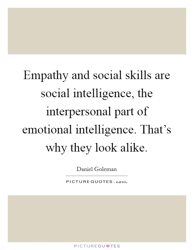 Empathy and social skills are social intelligence, the interpersonal part of emotional intelligence. That's why they look alike Picture Quote #1
