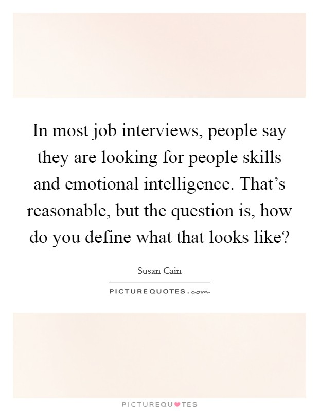 In most job interviews, people say they are looking for people skills and emotional intelligence. That's reasonable, but the question is, how do you define what that looks like? Picture Quote #1