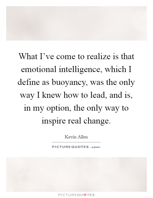 What I've come to realize is that emotional intelligence, which I define as buoyancy, was the only way I knew how to lead, and is, in my option, the only way to inspire real change Picture Quote #1