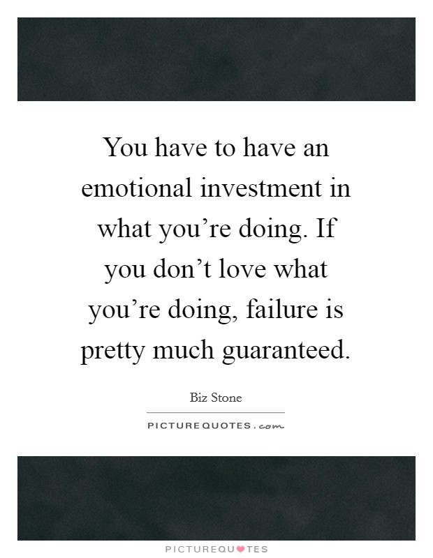You have to have an emotional investment in what you're doing. If you don't love what you're doing, failure is pretty much guaranteed Picture Quote #1