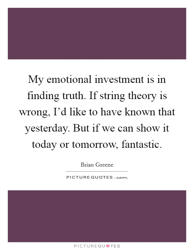 My emotional investment is in finding truth. If string theory is wrong, I'd like to have known that yesterday. But if we can show it today or tomorrow, fantastic Picture Quote #1