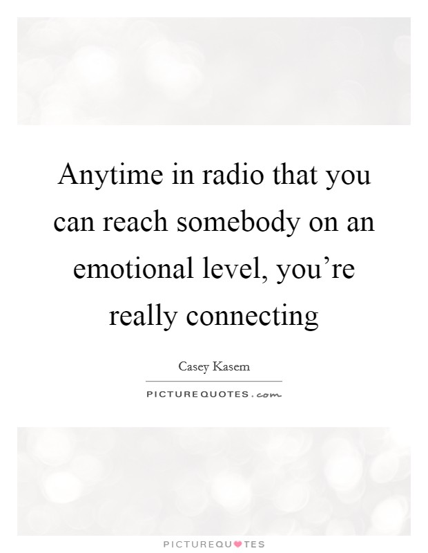Anytime in radio that you can reach somebody on an emotional level, you're really connecting Picture Quote #1