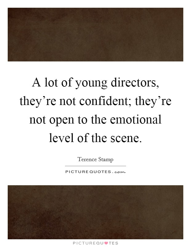 A lot of young directors, they're not confident; they're not open to the emotional level of the scene Picture Quote #1