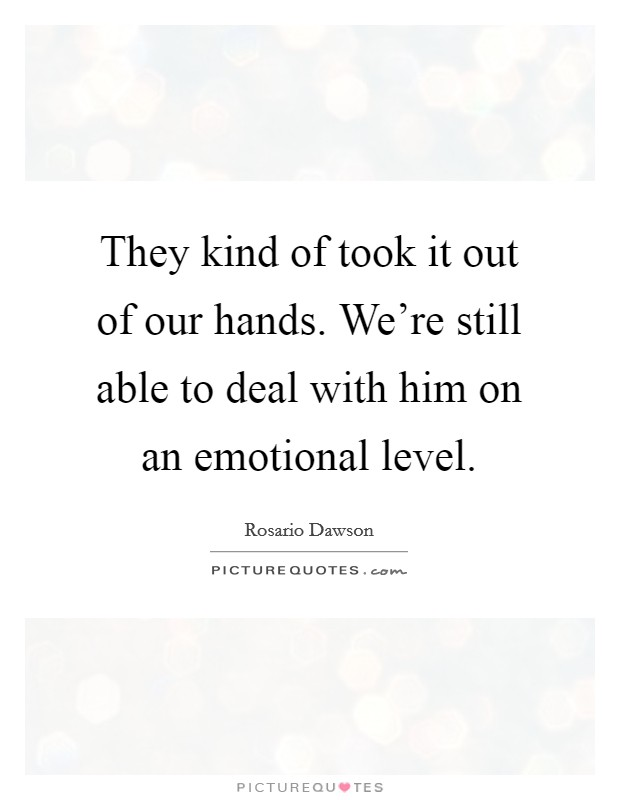 They kind of took it out of our hands. We're still able to deal with him on an emotional level Picture Quote #1