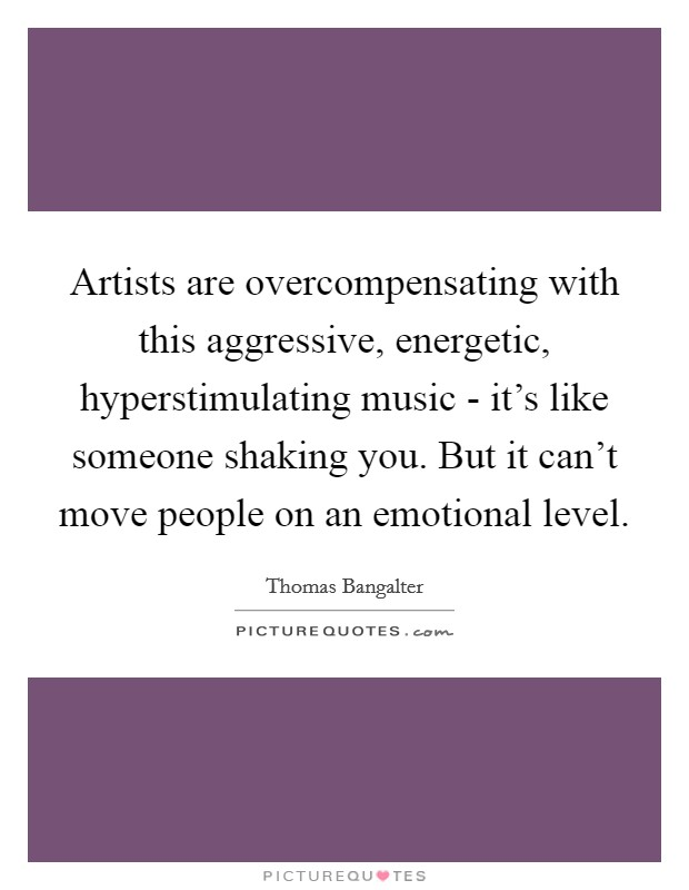 Artists are overcompensating with this aggressive, energetic, hyperstimulating music - it's like someone shaking you. But it can't move people on an emotional level Picture Quote #1