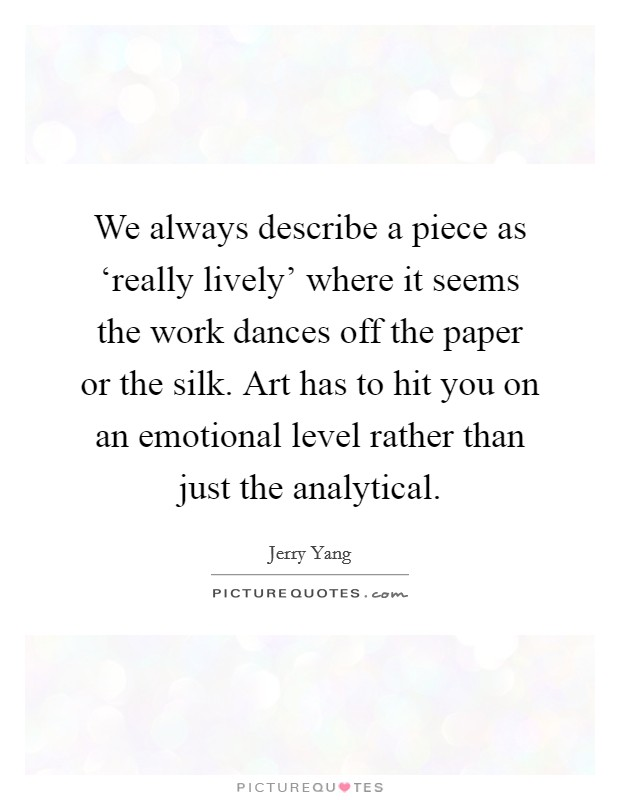 We always describe a piece as 'really lively' where it seems the work dances off the paper or the silk. Art has to hit you on an emotional level rather than just the analytical Picture Quote #1