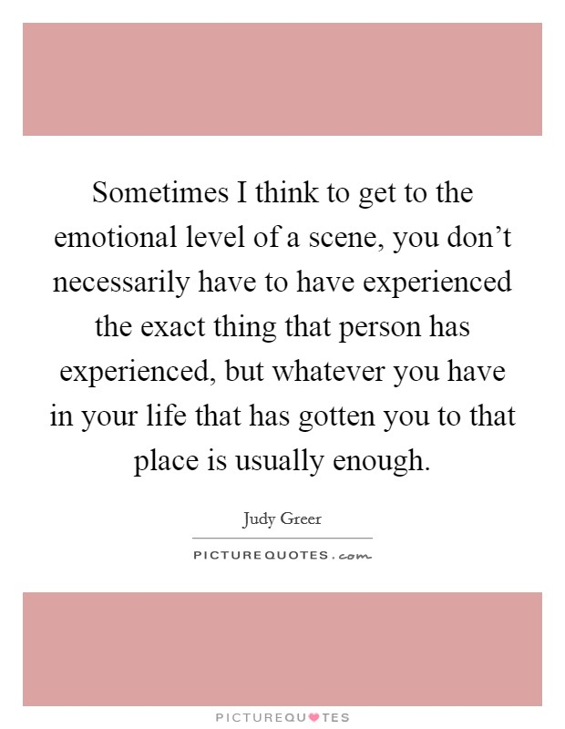 Sometimes I think to get to the emotional level of a scene, you don't necessarily have to have experienced the exact thing that person has experienced, but whatever you have in your life that has gotten you to that place is usually enough Picture Quote #1