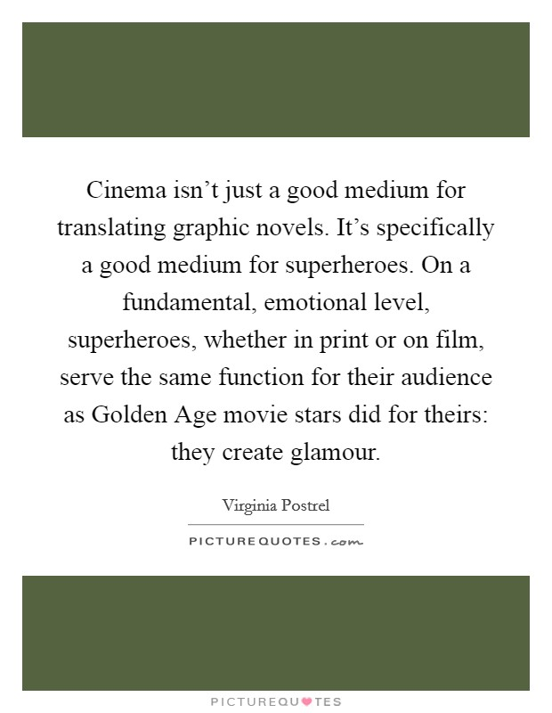 Cinema isn't just a good medium for translating graphic novels. It's specifically a good medium for superheroes. On a fundamental, emotional level, superheroes, whether in print or on film, serve the same function for their audience as Golden Age movie stars did for theirs: they create glamour Picture Quote #1