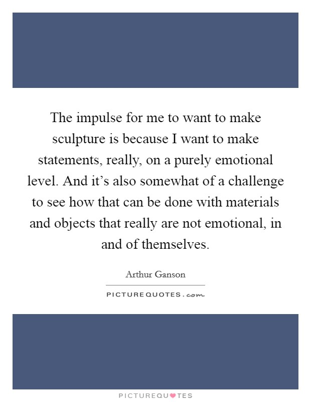 The impulse for me to want to make sculpture is because I want to make statements, really, on a purely emotional level. And it's also somewhat of a challenge to see how that can be done with materials and objects that really are not emotional, in and of themselves Picture Quote #1