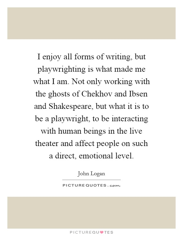 I enjoy all forms of writing, but playwrighting is what made me what I am. Not only working with the ghosts of Chekhov and Ibsen and Shakespeare, but what it is to be a playwright, to be interacting with human beings in the live theater and affect people on such a direct, emotional level Picture Quote #1