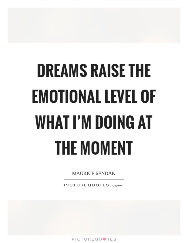 Dreams raise the emotional level of what I'm doing at the moment Picture Quote #1