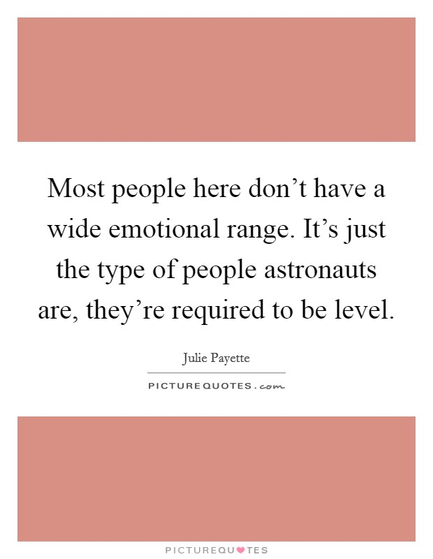 Most people here don't have a wide emotional range. It's just the type of people astronauts are, they're required to be level Picture Quote #1