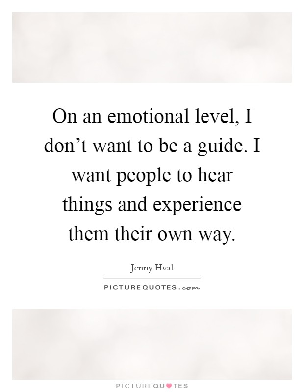 On an emotional level, I don't want to be a guide. I want people to hear things and experience them their own way Picture Quote #1