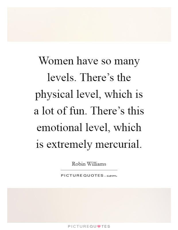 Women have so many levels. There's the physical level, which is a lot of fun. There's this emotional level, which is extremely mercurial Picture Quote #1
