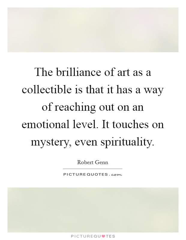 The brilliance of art as a collectible is that it has a way of reaching out on an emotional level. It touches on mystery, even spirituality Picture Quote #1
