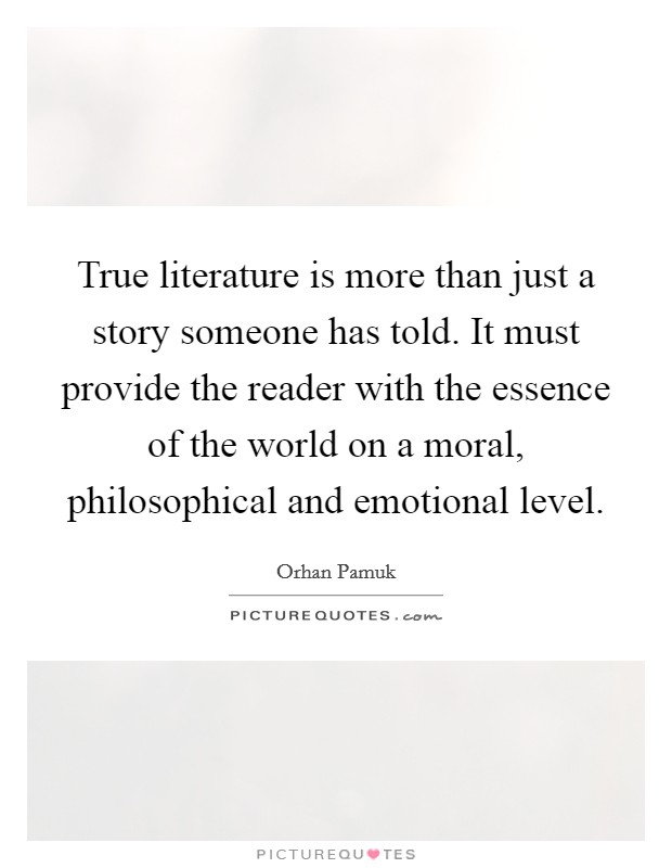 True literature is more than just a story someone has told. It must provide the reader with the essence of the world on a moral, philosophical and emotional level Picture Quote #1