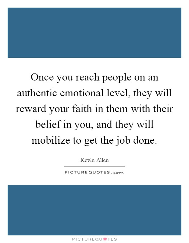 Once you reach people on an authentic emotional level, they will reward your faith in them with their belief in you, and they will mobilize to get the job done Picture Quote #1