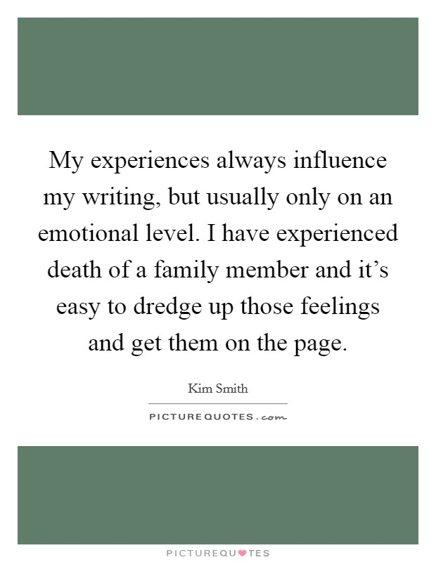 My experiences always influence my writing, but usually only on an emotional level. I have experienced death of a family member and it's easy to dredge up those feelings and get them on the page Picture Quote #1