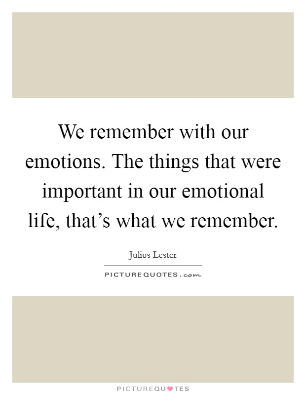 We remember with our emotions. The things that were important in our emotional life, that's what we remember Picture Quote #1
