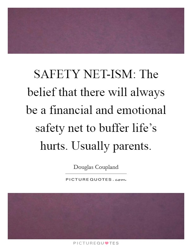 SAFETY NET-ISM: The belief that there will always be a financial and emotional safety net to buffer life's hurts. Usually parents Picture Quote #1