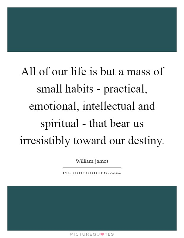 All of our life is but a mass of small habits - practical, emotional, intellectual and spiritual - that bear us irresistibly toward our destiny Picture Quote #1