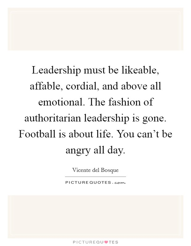 Leadership must be likeable, affable, cordial, and above all emotional. The fashion of authoritarian leadership is gone. Football is about life. You can't be angry all day Picture Quote #1