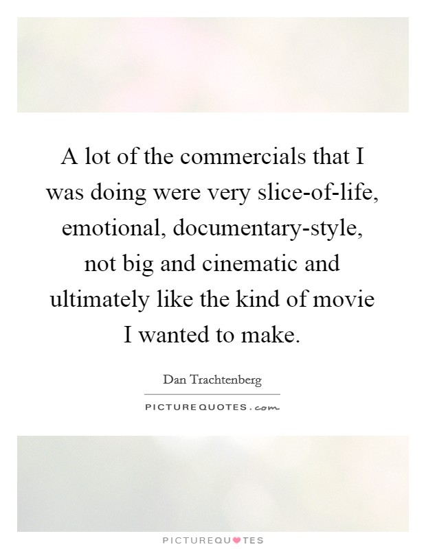 A lot of the commercials that I was doing were very slice-of-life, emotional, documentary-style, not big and cinematic and ultimately like the kind of movie I wanted to make Picture Quote #1