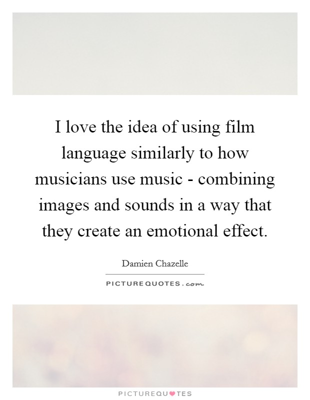 I love the idea of using film language similarly to how musicians use music - combining images and sounds in a way that they create an emotional effect Picture Quote #1